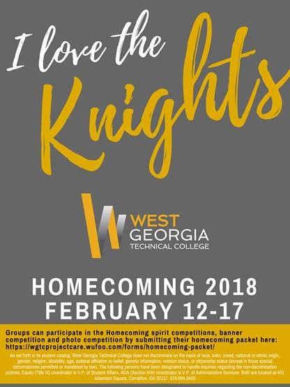 [Photo Description: I love the Knights, West Georgia Technical College logo, Homecoming 2018, Feb 12-17, Groups can participate in the Homecoming spirit competitions, banner competition and photo competition by submitting their homecoming packet here: https://wgtcprojectcare.wufoo.com/forms/homecoming-packet/ As set forth in its student catalog, West Georgia Technical College does not discriminate on the basis of race, color, creed, national or ethnic origin, gender, religion, disability, age, political affiliation or belief, genetic information, veteran status, or citizenship status (except in those special circumstances permitted or mandated by law). The following persons have been designated to handle inquiries regarding the non-discrimination policies: Equity (Title IX) coordinator is V.P. of Student Affairs. ADA (Section 504) coordinator is V.P. of Administrative Services. Both are located at 401 Adamson Square, Carrollton, GA 30117. 678.664.0400]