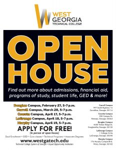 West Georgia Technical College. Open House. Find out more about admissions, financial aid, programs of study, student life, GED & more! Douglas Campus, February 27, 5-7 p.m. Carroll Campus, March 28, 5-7 p.m. Coweta Campus, April 17, 5-7 p.m. LaGrange Campus, April 18, 5-7 p.m. Murphy Campus, April 19, 5-7 p.m.