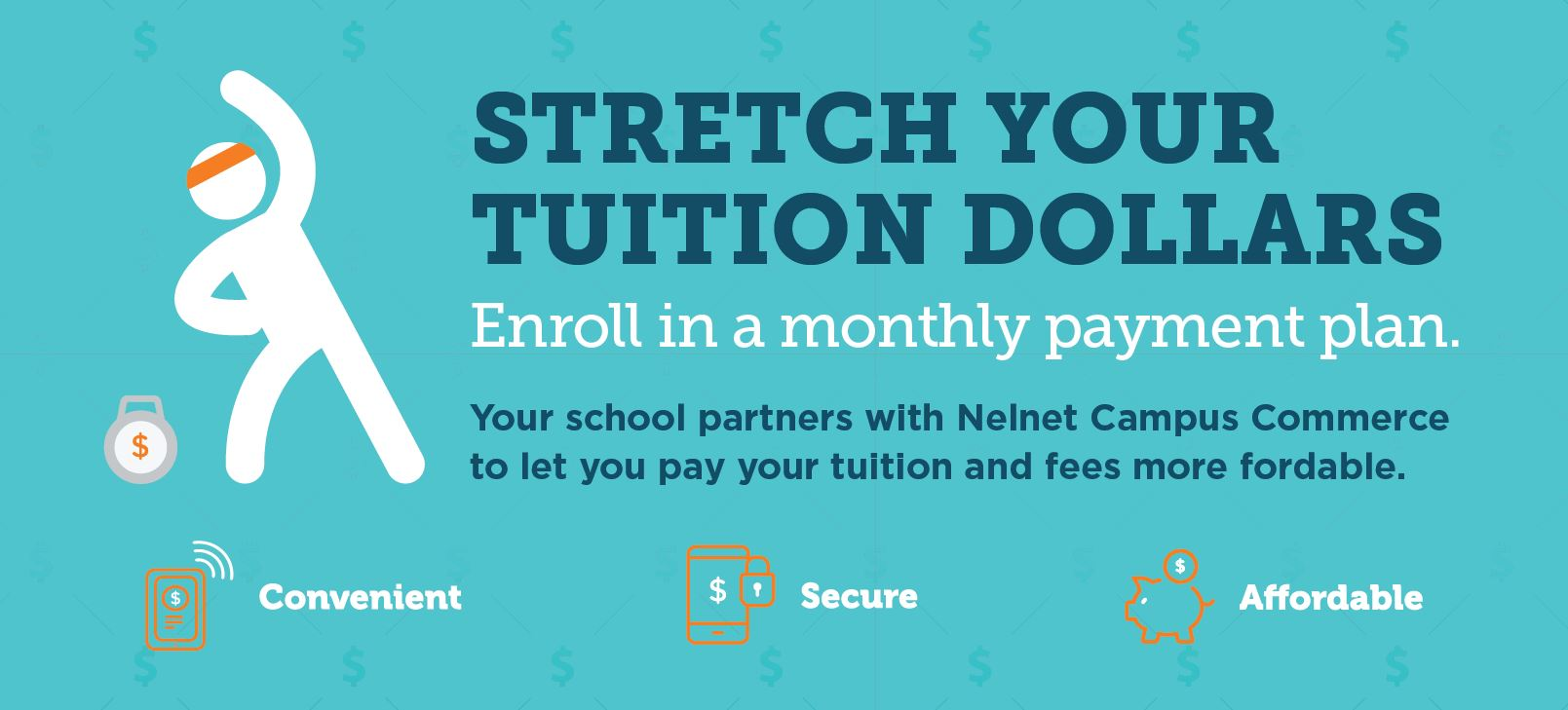 stretch your tuition dollars by enrolling in a monthly payment plan.