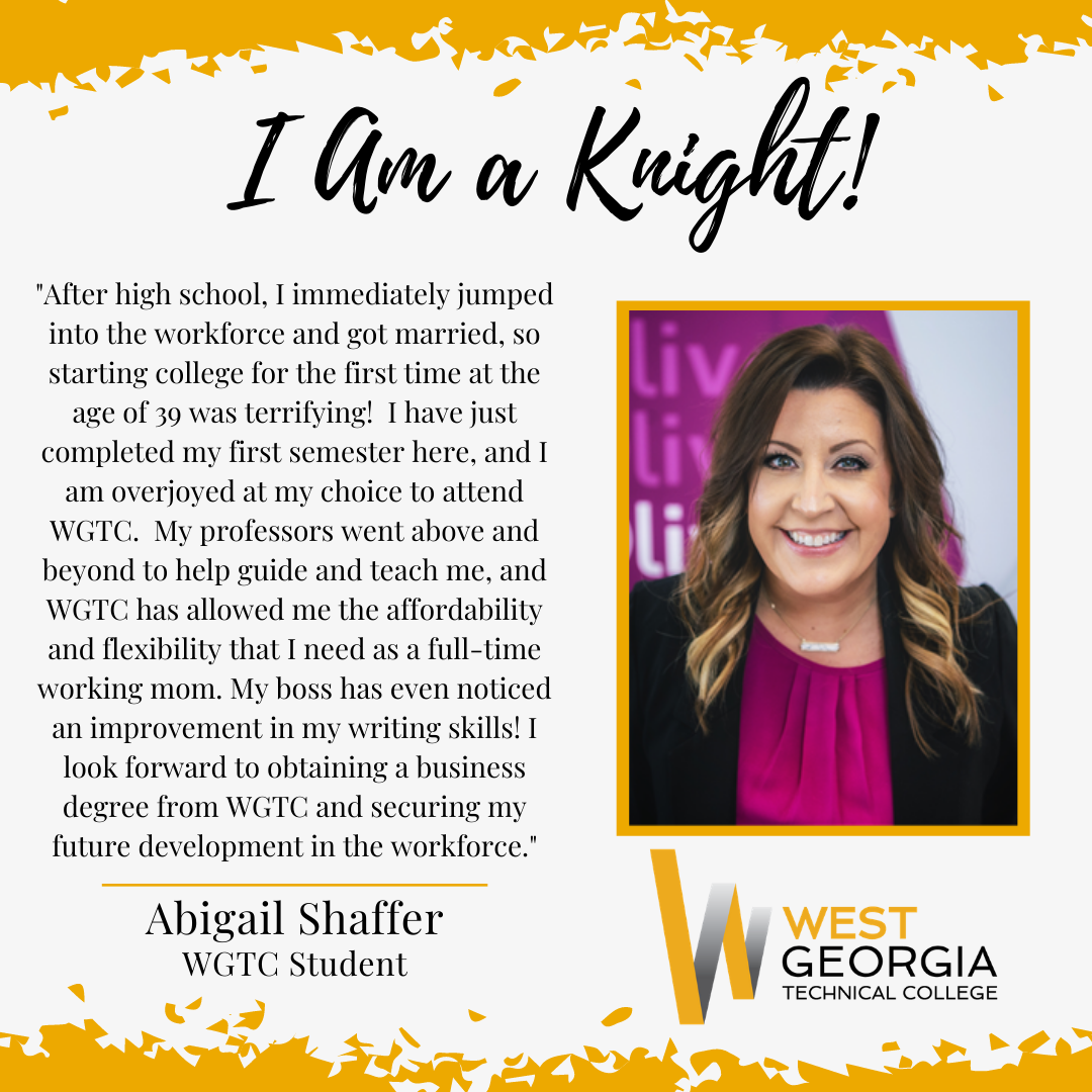 """Abigail Shaffer - """"After high school, I immediately jumped into the workforce and got married, so starting college for the first time at the age of 39 was terrifying! I have just completed my first semester here, and I am overjoyed at my choice to attend WGTC. My professors went above and beyond to help guide and teach me, and WGTC has allowed me the affordability and flexibility that I need as a full-time working mom. My boss has even noticed an improvement in my writing skills! I look forward to obtaining a business degree from WGTC and securing my future development in the workforce."""""""