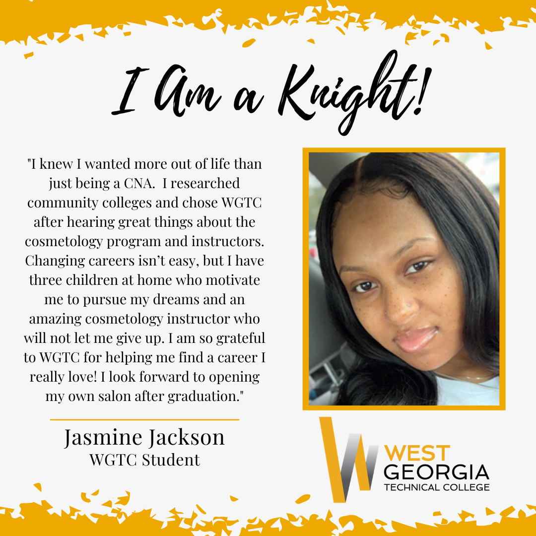 """Jasmine Jackson - """"I knew I wanted more out of life than just being a CNA. I researched community colleges and chose WGTC after hearing great things about the cosmetology program and instructors. Changing careers isn't easy, but I have three children at home who motivate me to pursue my dreams and an amazing cosmetology instructor who will not let me give up. I am so grateful to WGTC for helping me find a career I really love! I look forward to opening my own salon after graduation."""""""