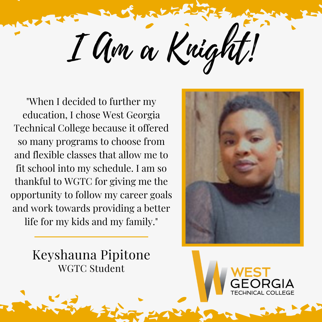 """Keyshauna Pipitone - """"When I decided to further my education, I chose West Georgia Technical College because it offered so many programs to choose from and flexible classes that allow me to fit school into my schedule. I am so thankful to WGTC for giving me the opportunity to follow my career goals and work towards providing a better life for my kids and my family."""""""