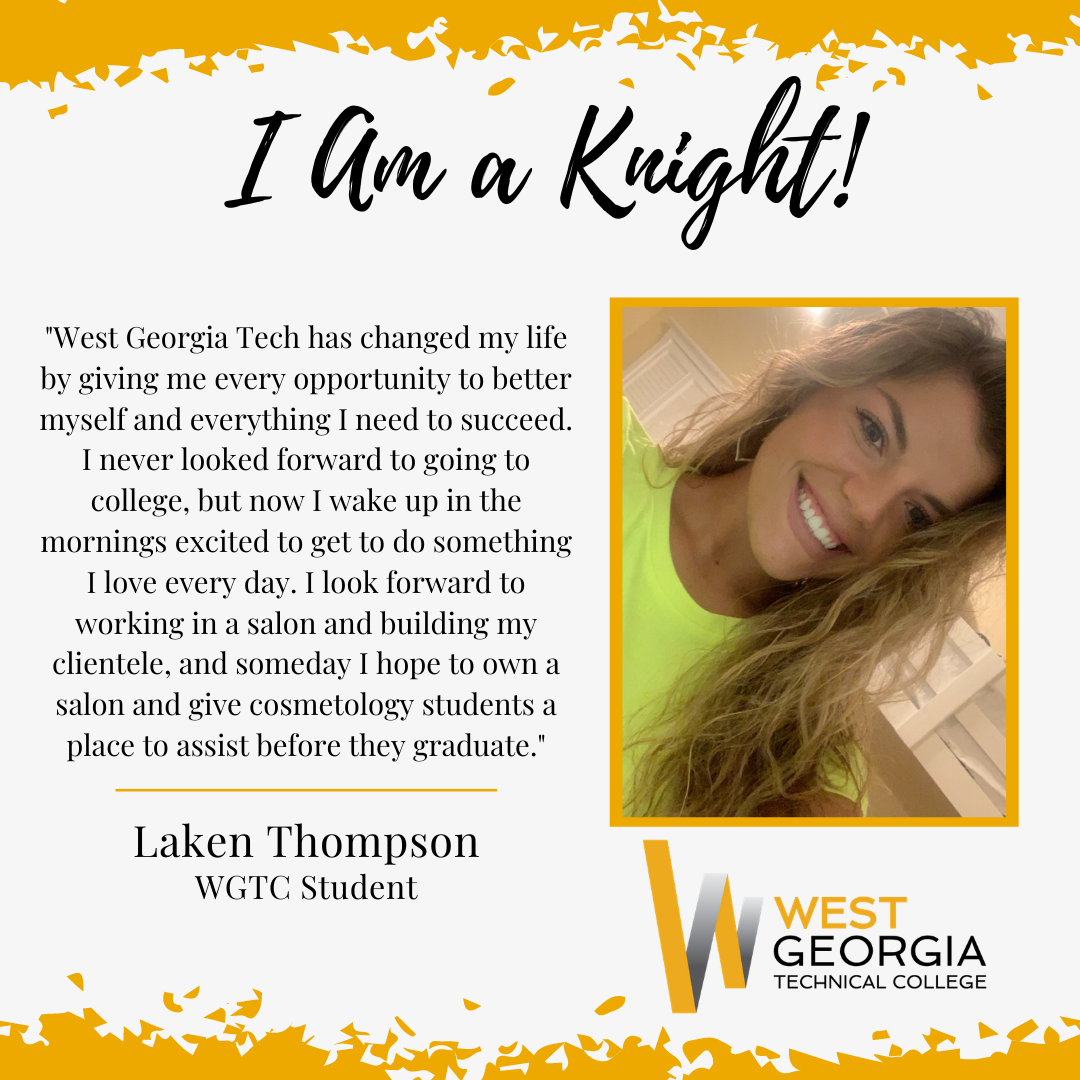 """Laken Thompson - """"West Georgia Tech has changed my life by giving me every opportunity to better myself and everything I need to succeed. I never looked forward to going to college, but now I wake up in the mornings excited to get to do something I love every day. I look forward to working in a salon and building my clientele, and someday I hope to own a salon and give cosmetology students a place to assist before they graduate."""""""