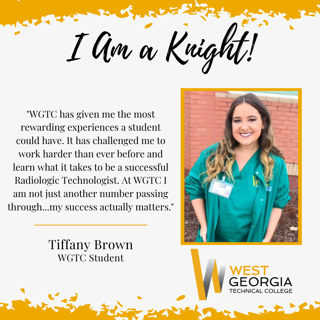 """Tiffany Brown - """"WGTC has given me the most rewarding experiences a student could have. It has challenged me to work harder than ever before and learn what it takes to be a successful Radiologic Technologist. At WGTC I am not just another number passing through…my success actually matters."""""""