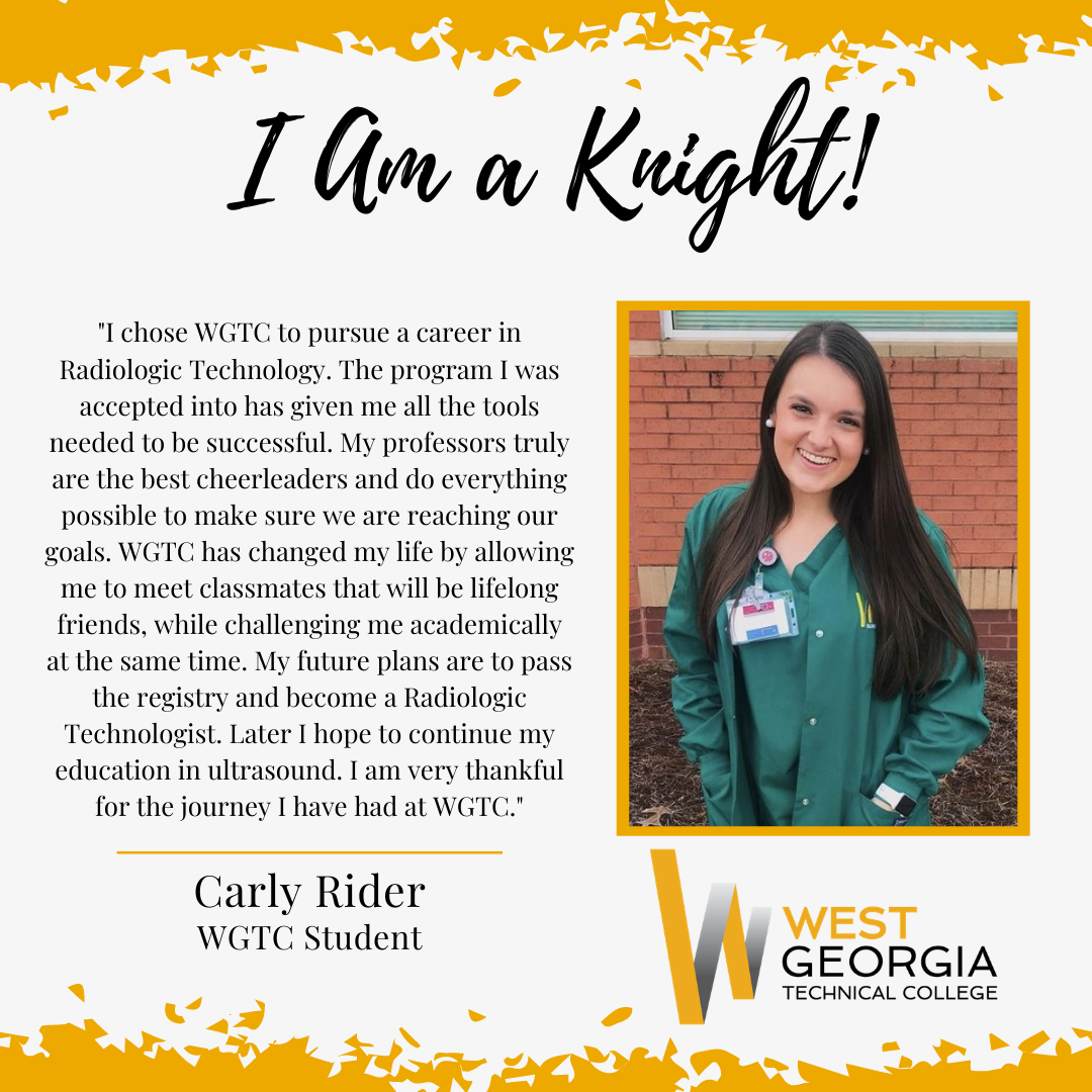 Carly Rider - I chose WGTC to pursue a career in Radiologic Technology. The program I was accepted into has given me all the tools needed to be successful. My professors truly are the best cheerleaders and do everything possible to make sure we are reaching our goals. WGTC has changed my life by allowing me to meet classmates that will be lifelong friends, while challenging me academically at the same time. My future plans are to pass the registry and become a Radiologic Technologist. Later I hope to continue my education in ultrasound. I am very thankful for the journey I have had at WGTC.