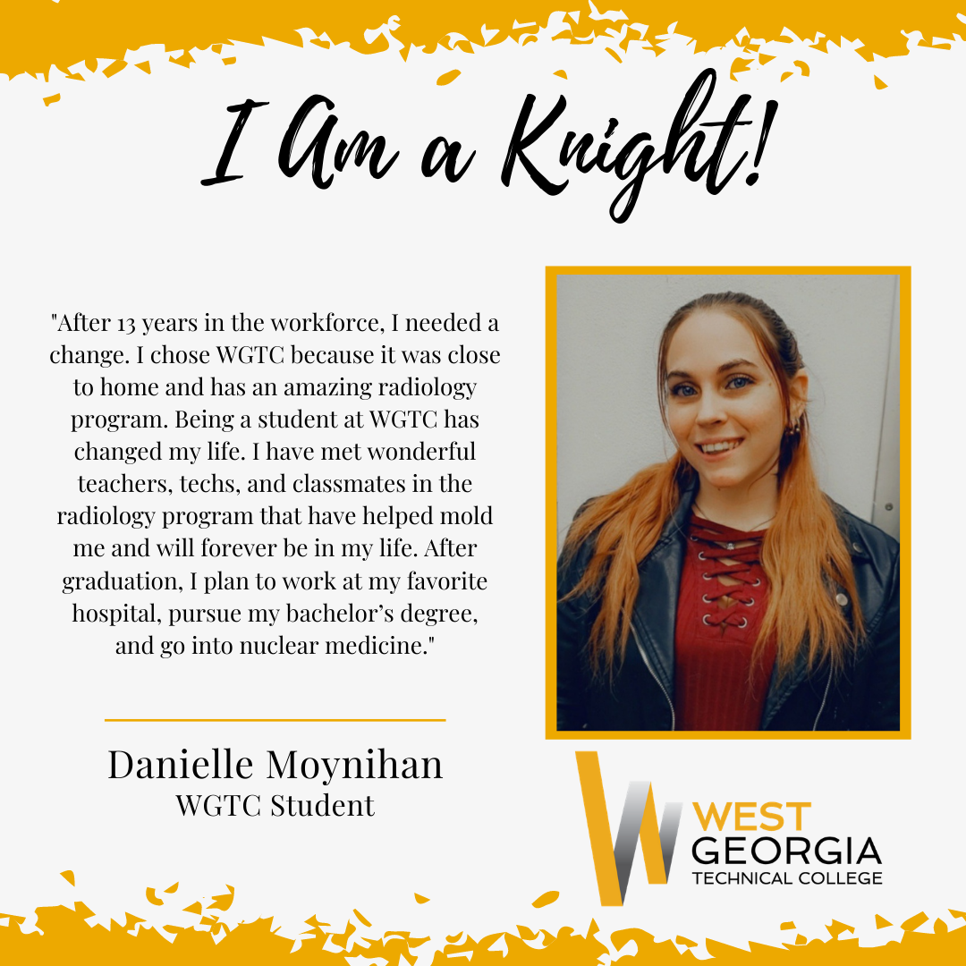 Danielle Moynihan - After 13 years in the workforce, I needed a change. I chose WGTC because it was close to home and has an amazing radiology program. Being a student at WGTC has changed my life. I have met wonderful teachers, techs, and classmates in the radiology program that have helped mold me and will forever be in my life. After graduation, I plan to work at my favorite hospital, pursue my bachelor's degree, and go into nuclear medicine.