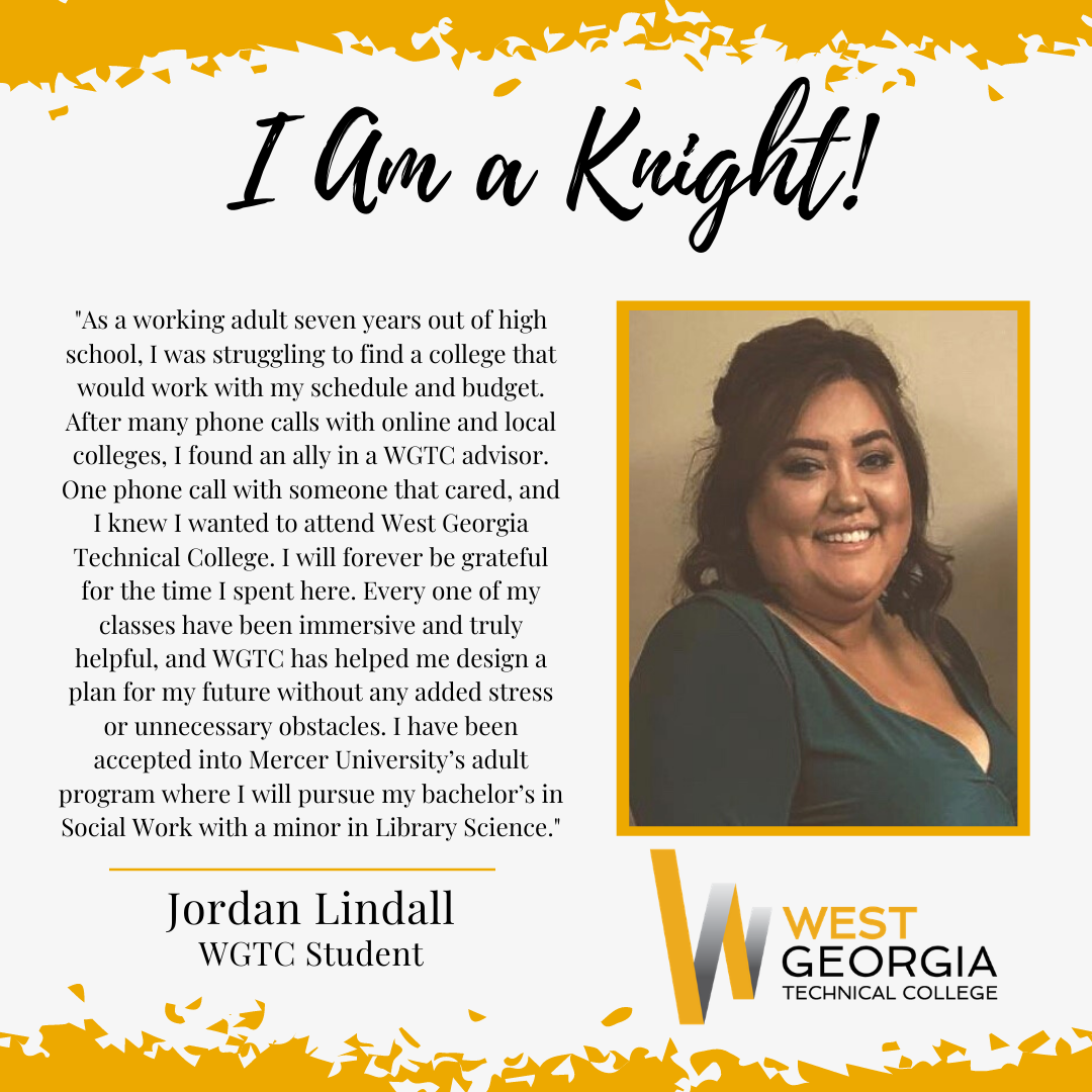 Jordan Lindall - As a working adult seven years out of high school, I was struggling to find a college that would work with my schedule and budget. After many phone calls with online and local colleges, I found an ally in a WGTC advisor. One phone call with someone that cared, and I knew I wanted to attend West Georgia Technical College. I will forever be grateful for the time I spent here. Every one of my classes have been immersive and truly helpful, and WGTC has helped me design a plan for my future without any added stress or unnecessary obstacles. I have been accepted into Mercer University's adult program where I will pursue my bachelor's in Social Work with a minor in Library Science.